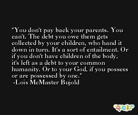 You don't pay back your parents. You can't. The debt you owe them gets collected by your children, who hand it down in turn. It's a sort of entailment. Or if you don't have children of the body, it's left as a debt to your common humanity. Or to your God, if you possess or are possessed by one. -Lois McMaster Bujold
