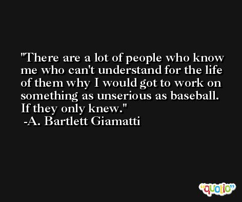 There are a lot of people who know me who can't understand for the life of them why I would got to work on something as unserious as baseball. If they only knew. -A. Bartlett Giamatti