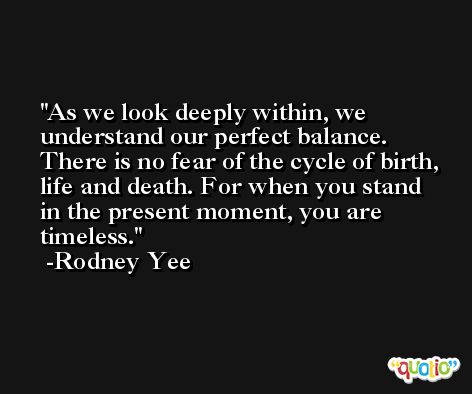 As we look deeply within, we understand our perfect balance. There is no fear of the cycle of birth, life and death. For when you stand in the present moment, you are timeless. -Rodney Yee