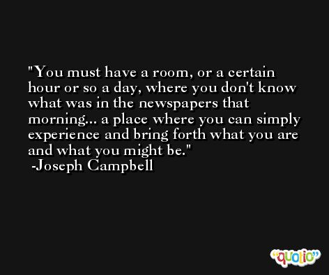 You must have a room, or a certain hour or so a day, where you don't know what was in the newspapers that morning... a place where you can simply experience and bring forth what you are and what you might be. -Joseph Campbell