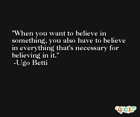 When you want to believe in something, you also have to believe in everything that's necessary for believing in it. -Ugo Betti