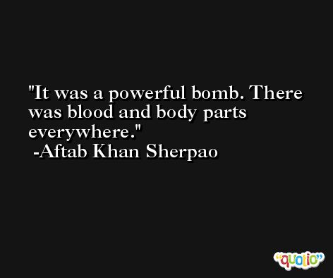 It was a powerful bomb. There was blood and body parts everywhere. -Aftab Khan Sherpao