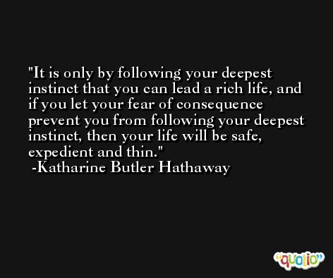 It is only by following your deepest instinct that you can lead a rich life, and if you let your fear of consequence prevent you from following your deepest instinct, then your life will be safe, expedient and thin. -Katharine Butler Hathaway