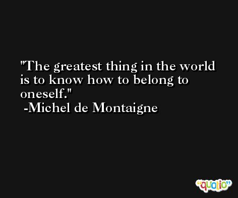 The greatest thing in the world is to know how to belong to oneself. -Michel de Montaigne