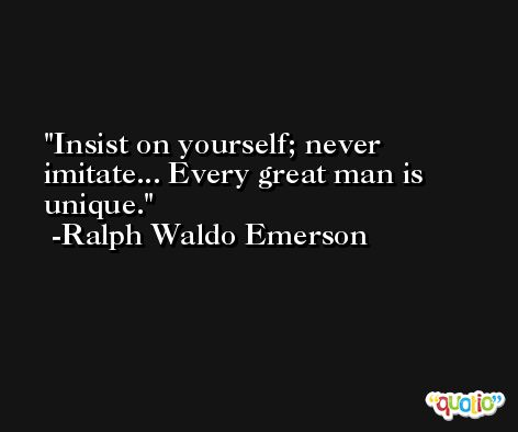 Insist on yourself; never imitate... Every great man is unique. -Ralph Waldo Emerson