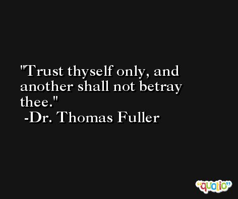 Trust thyself only, and another shall not betray thee. -Dr. Thomas Fuller