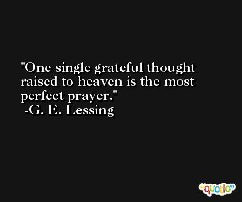 One single grateful thought raised to heaven is the most perfect prayer. -G. E. Lessing