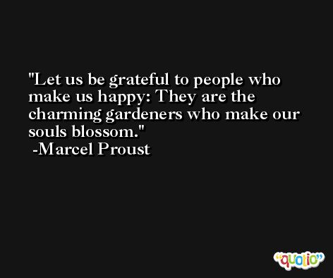 Let us be grateful to people who make us happy: They are the charming gardeners who make our souls blossom. -Marcel Proust