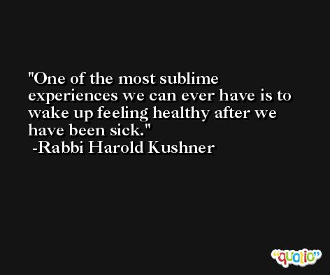 One of the most sublime experiences we can ever have is to wake up feeling healthy after we have been sick. -Rabbi Harold Kushner