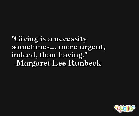 Giving is a necessity sometimes... more urgent, indeed, than having. -Margaret Lee Runbeck