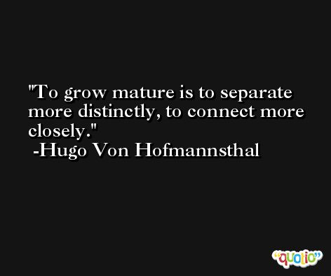 To grow mature is to separate more distinctly, to connect more closely. -Hugo Von Hofmannsthal