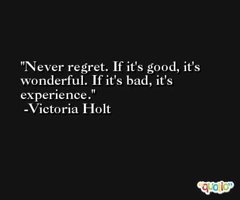 Never regret. If it's good, it's wonderful. If it's bad, it's experience. -Victoria Holt