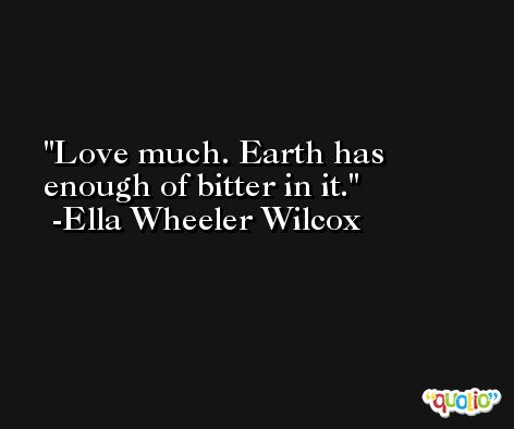 Love much. Earth has enough of bitter in it. -Ella Wheeler Wilcox