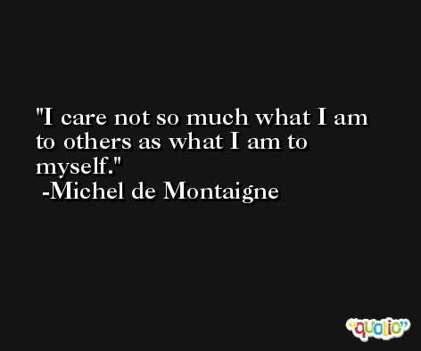 I care not so much what I am to others as what I am to myself. -Michel de Montaigne