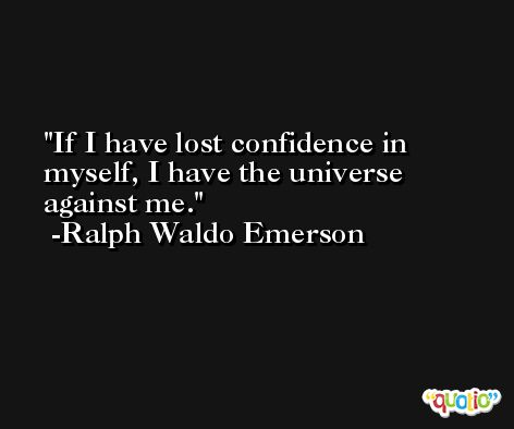 If I have lost confidence in myself, I have the universe against me. -Ralph Waldo Emerson