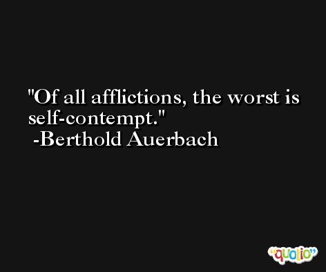 Of all afflictions, the worst is self-contempt. -Berthold Auerbach