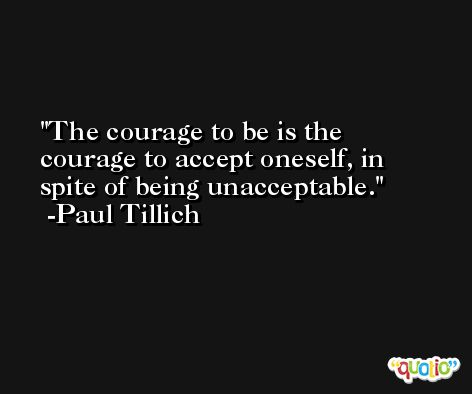 The courage to be is the courage to accept oneself, in spite of being unacceptable. -Paul Tillich