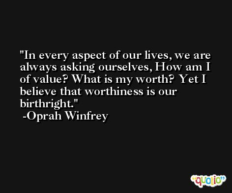 In every aspect of our lives, we are always asking ourselves, How am I of value? What is my worth? Yet I believe that worthiness is our birthright. -Oprah Winfrey
