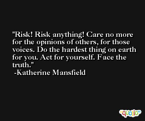 Risk! Risk anything! Care no more for the opinions of others, for those voices. Do the hardest thing on earth for you. Act for yourself. Face the truth. -Katherine Mansfield