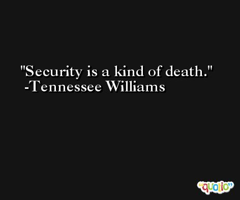 Security is a kind of death. -Tennessee Williams