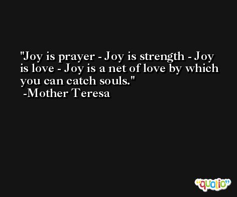 Joy is prayer - Joy is strength - Joy is love - Joy is a net of love by which you can catch souls. -Mother Teresa
