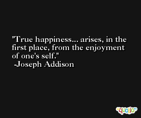 True happiness... arises, in the first place, from the enjoyment of one's self. -Joseph Addison