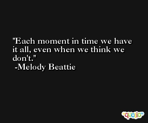 Each moment in time we have it all, even when we think we don't. -Melody Beattie