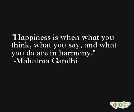 Happiness is when what you think, what you say, and what you do are in harmony. -Mahatma Gandhi