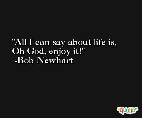 All I can say about life is, Oh God, enjoy it! -Bob Newhart