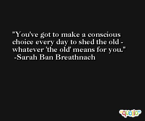 You've got to make a conscious choice every day to shed the old - whatever 'the old' means for you. -Sarah Ban Breathnach