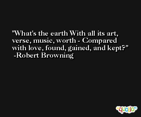 What's the earth With all its art, verse, music, worth - Compared with love, found, gained, and kept? -Robert Browning