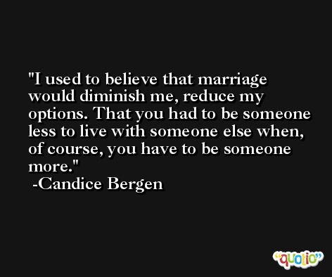 I used to believe that marriage would diminish me, reduce my options. That you had to be someone less to live with someone else when, of course, you have to be someone more. -Candice Bergen
