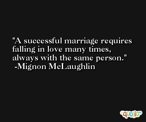 A successful marriage requires falling in love many times, always with the same person. -Mignon McLaughlin