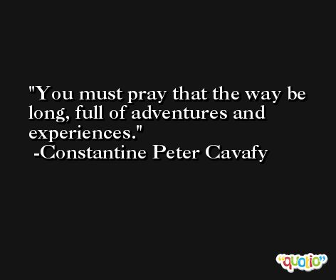You must pray that the way be long, full of adventures and experiences. -Constantine Peter Cavafy