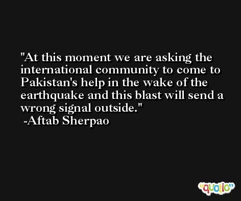 At this moment we are asking the international community to come to Pakistan's help in the wake of the earthquake and this blast will send a wrong signal outside. -Aftab Sherpao