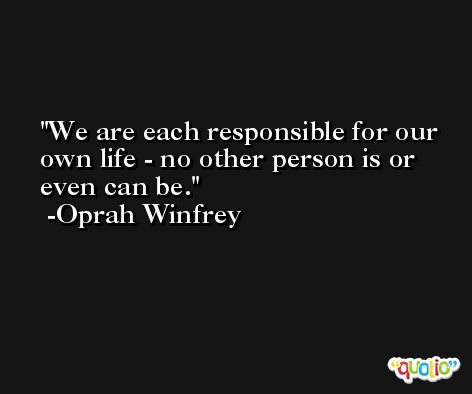 We are each responsible for our own life - no other person is or even can be. -Oprah Winfrey