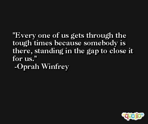 Every one of us gets through the tough times because somebody is there, standing in the gap to close it for us. -Oprah Winfrey