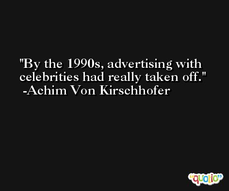 By the 1990s, advertising with celebrities had really taken off. -Achim Von Kirschhofer