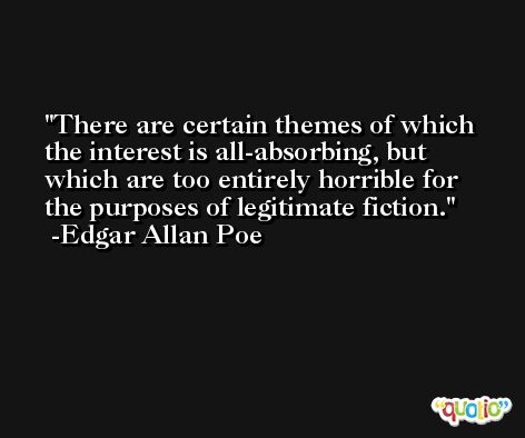 There are certain themes of which the interest is all-absorbing, but which are too entirely horrible for the purposes of legitimate fiction. -Edgar Allan Poe