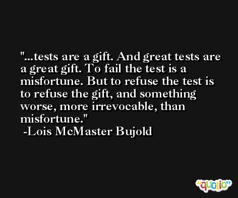 ...tests are a gift. And great tests are a great gift. To fail the test is a misfortune. But to refuse the test is to refuse the gift, and something worse, more irrevocable, than misfortune. -Lois McMaster Bujold