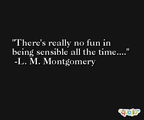There's really no fun in being sensible all the time.... -L. M. Montgomery