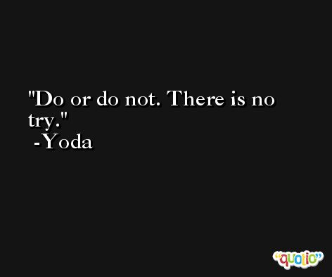 Do or do not. There is no try. -Yoda