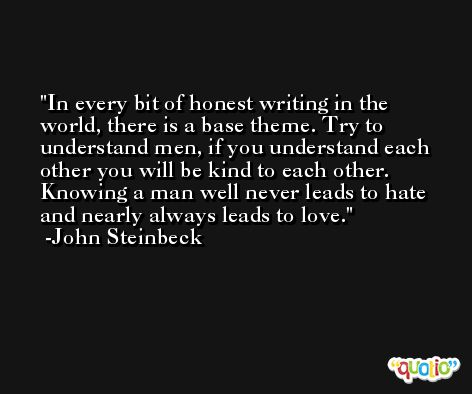 In every bit of honest writing in the world, there is a base theme. Try to understand men, if you understand each other you will be kind to each other. Knowing a man well never leads to hate and nearly always leads to love. -John Steinbeck