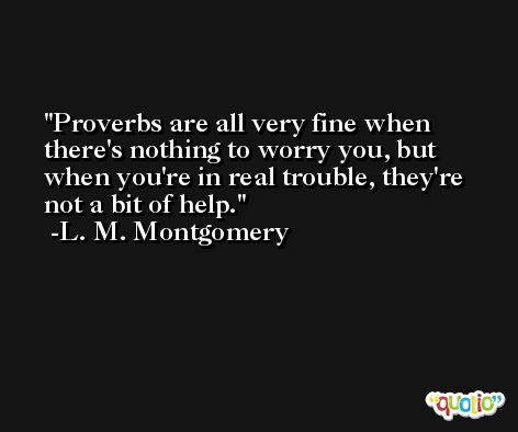 Proverbs are all very fine when there's nothing to worry you, but when you're in real trouble, they're not a bit of help. -L. M. Montgomery