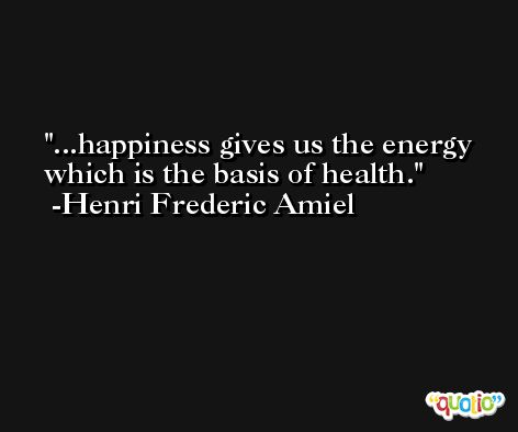 ...happiness gives us the energy which is the basis of health. -Henri Frederic Amiel