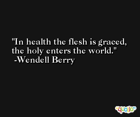 In health the flesh is graced, the holy enters the world. -Wendell Berry