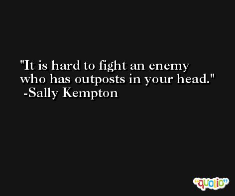 It is hard to fight an enemy who has outposts in your head. -Sally Kempton