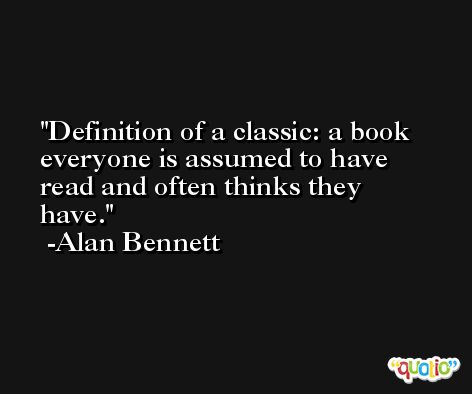 Definition of a classic: a book everyone is assumed to have read and often thinks they have. -Alan Bennett