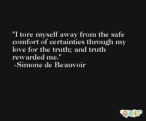 I tore myself away from the safe comfort of certainties through my love for the truth; and truth rewarded me. -Simone de Beauvoir
