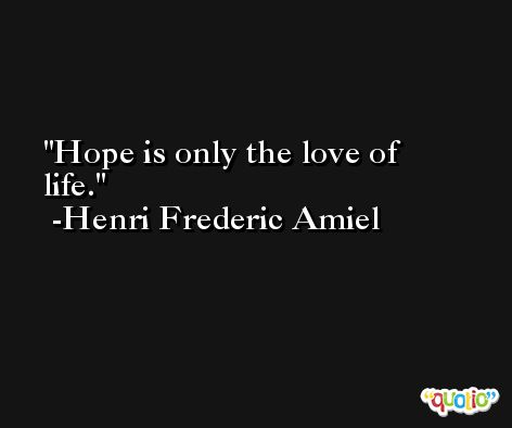 Hope is only the love of life. -Henri Frederic Amiel